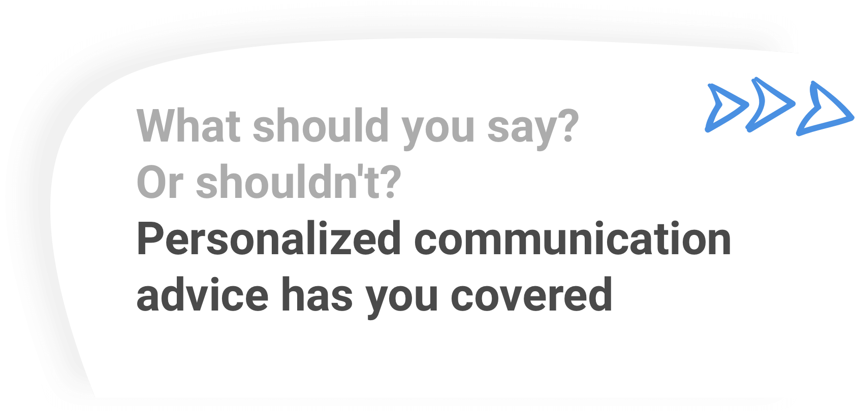 What should you say? Or shouldn't? Personalized communication advice has you covered